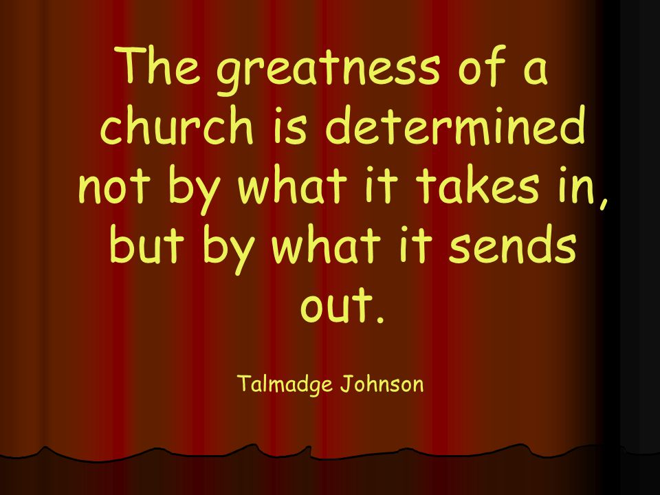 The greatness of a church is determined not by what it takes in, but by what it sends out.