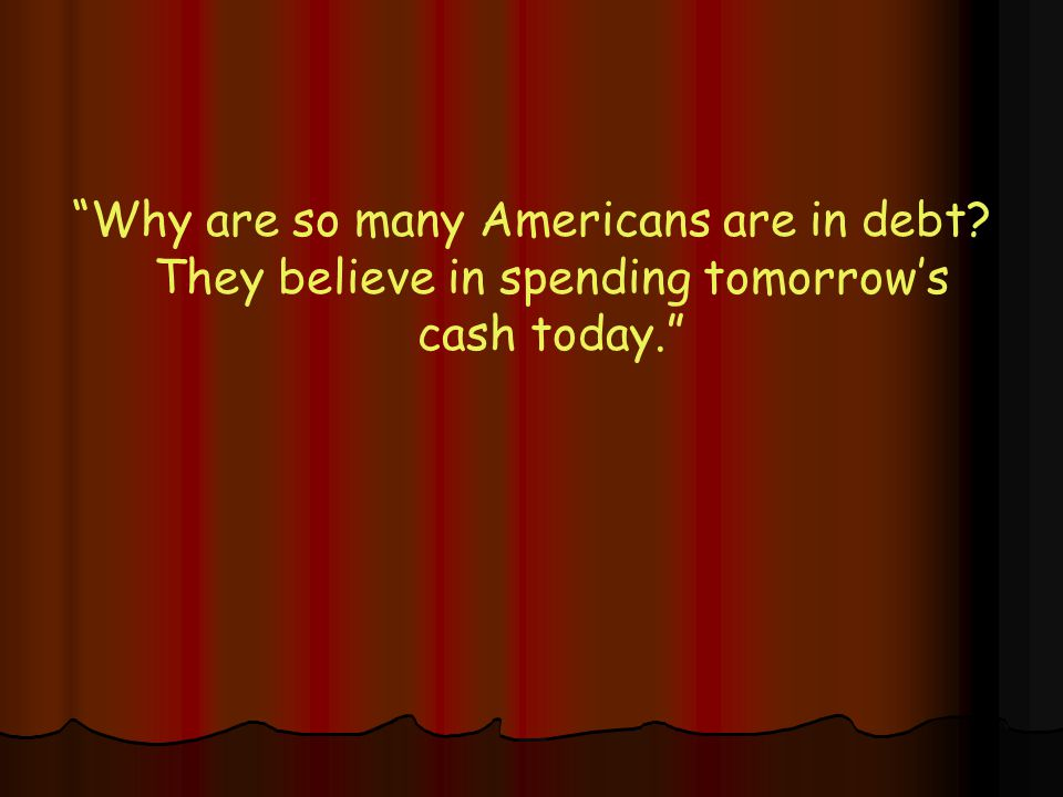 Why are so many Americans are in debt? They believe in spending tomorrow's cash today.