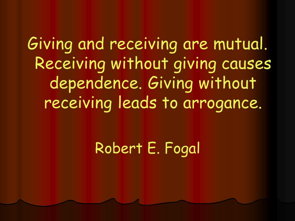 Giving and receiving are mutual.Receiving without giving causes dependence.