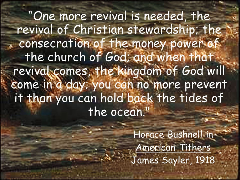 One more revival is needed, the revival of Christian stewardship; the consecration of the money power of the church of God; and when that revival comes, the kingdom of God will come in a day; you can no more prevent it than you can hold back the tides of the ocean. Horace Bushnell in American Tithers James Sayler, 1918