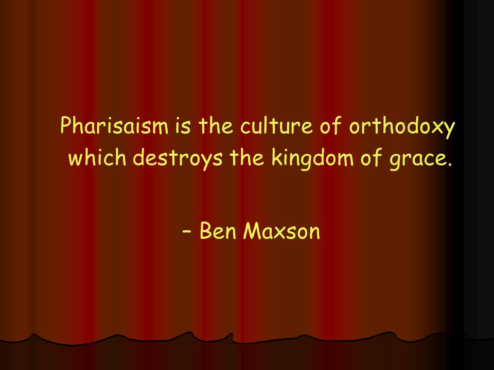Pharisaism is the culture of orthodoxy which destroys the kingdom of grace. – Ben Maxson