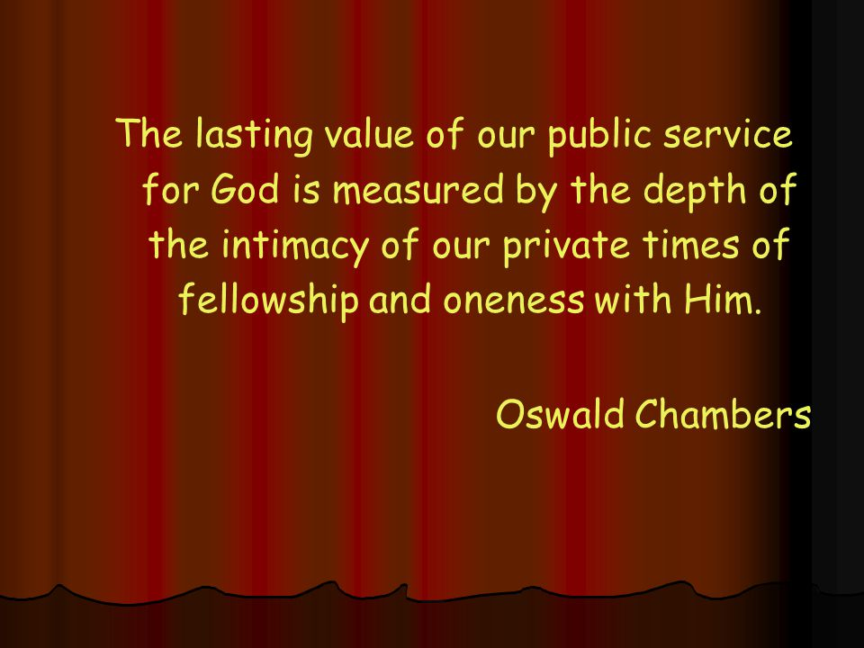 The lasting value of our public service for God is measured by the depth of the intimacy of our private times of fellowship and oneness with Him.