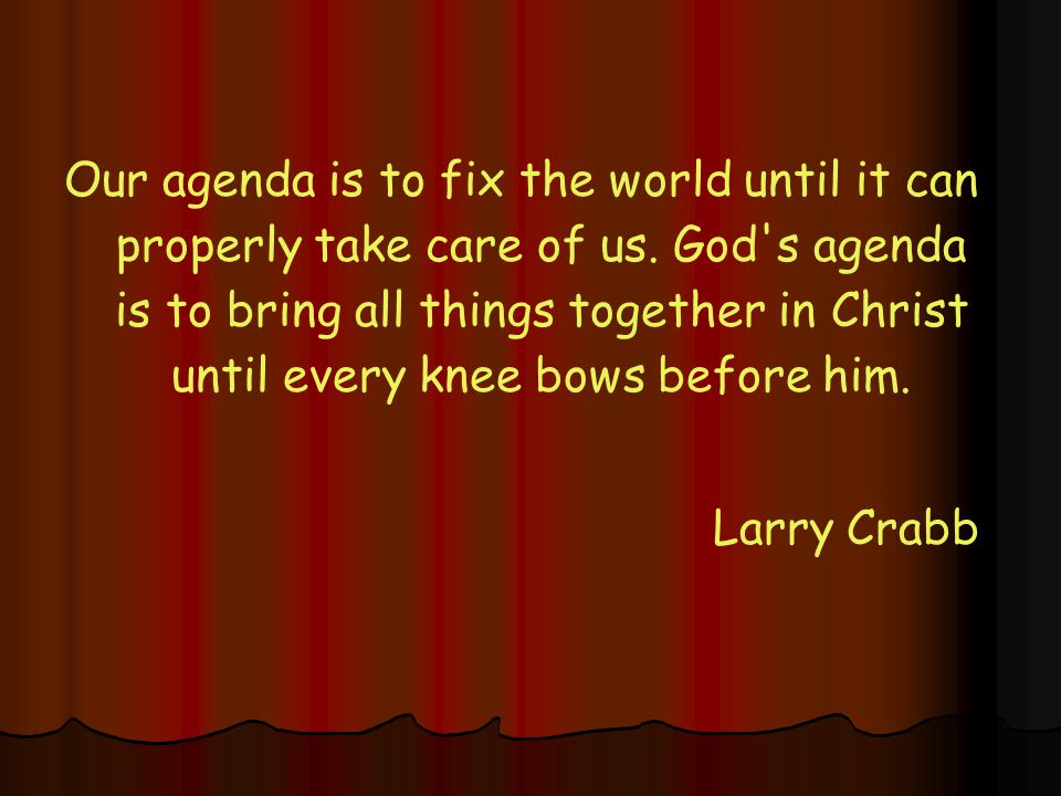 Our agenda is to fix the world until it can properly take care of us. God's agenda is to bring all things together in Christ until every knee bows bef