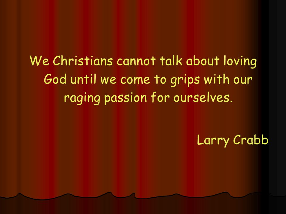 We Christians cannot talk about loving God until we come to grips with our raging passion for ourselves.