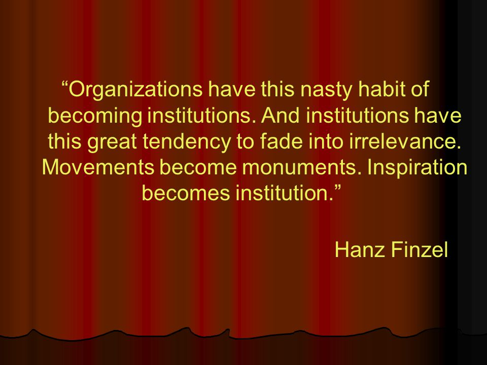 Organizations have this nasty habit of becoming institutions.