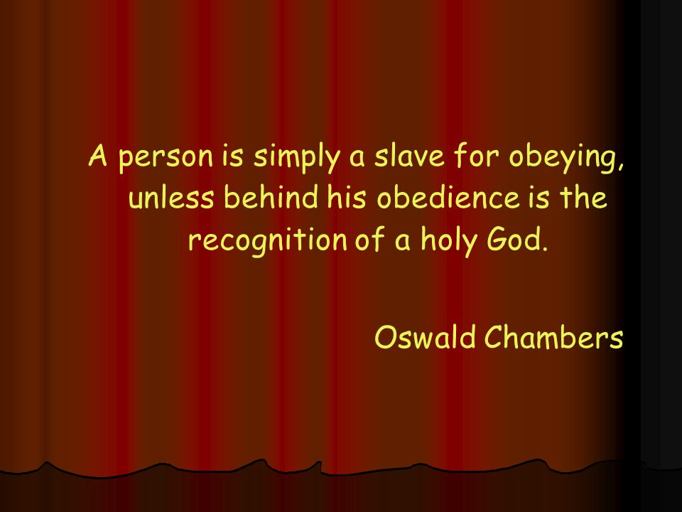 A person is simply a slave for obeying, unless behind his obedience is the recognition of a holy God.