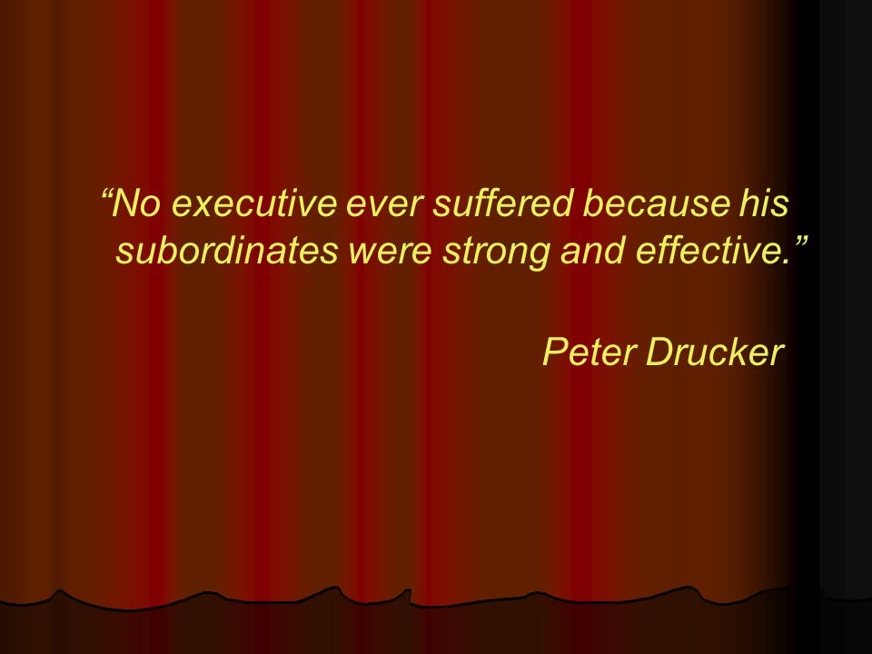 No executive ever suffered because his subordinates were strong and effective. Peter Drucker