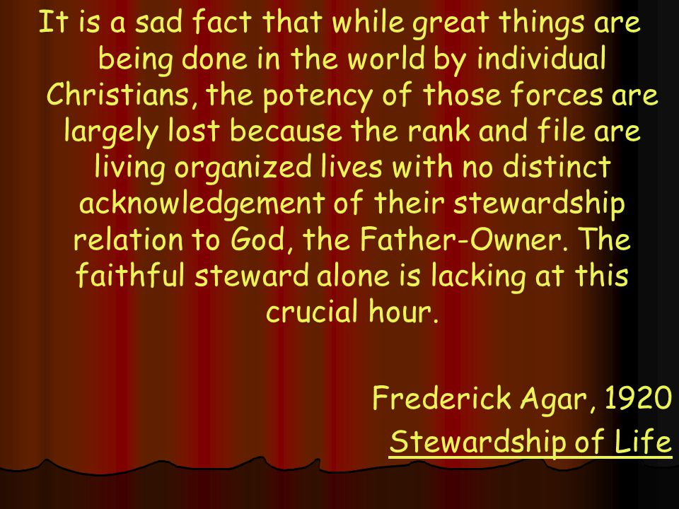 It is a sad fact that while great things are being done in the world by individual Christians, the potency of those forces are largely lost because the rank and file are living organized lives with no distinct acknowledgement of their stewardship relation to God, the Father-Owner.