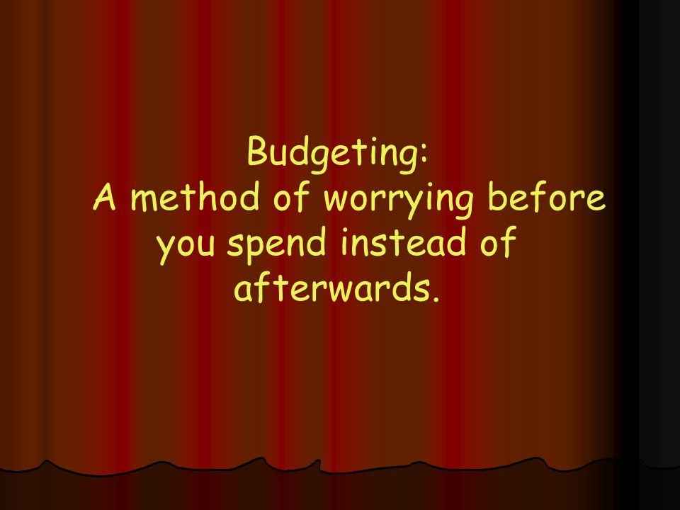 Budgeting: A method of worrying before you spend instead of afterwards.