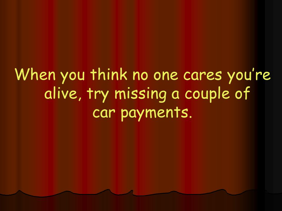 When you think no one cares you're alive, try missing a couple of car payments.