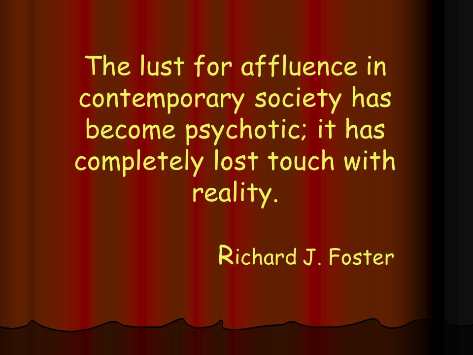 The lust for affluence in contemporary society has become psychotic; it has completely lost touch with reality.
