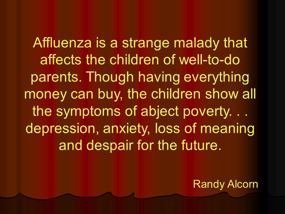 Affluenza is a strange malady that affects the children of well-to-do parents.