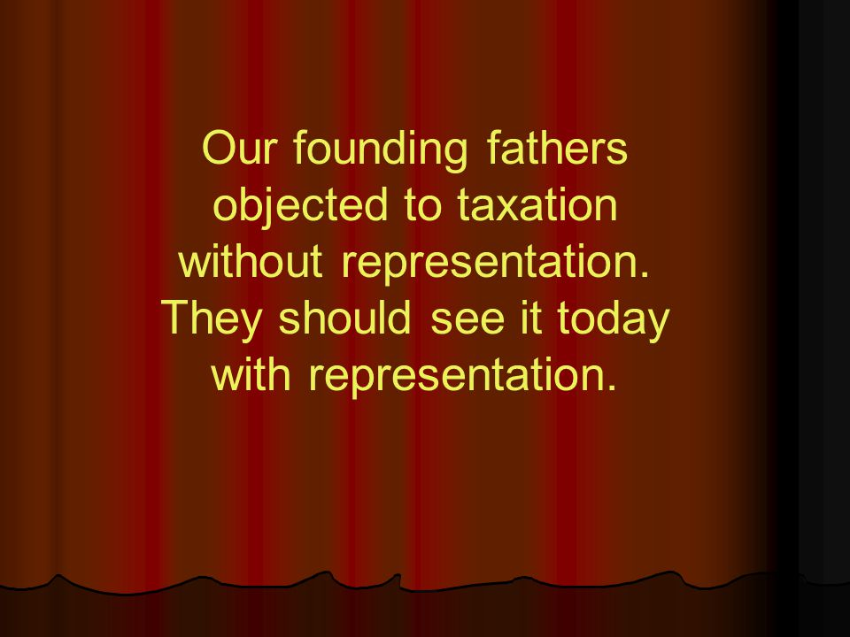 Our founding fathers objected to taxation without representation.