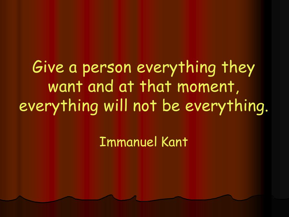 Give a person everything they want and at that moment, everything will not be everything.