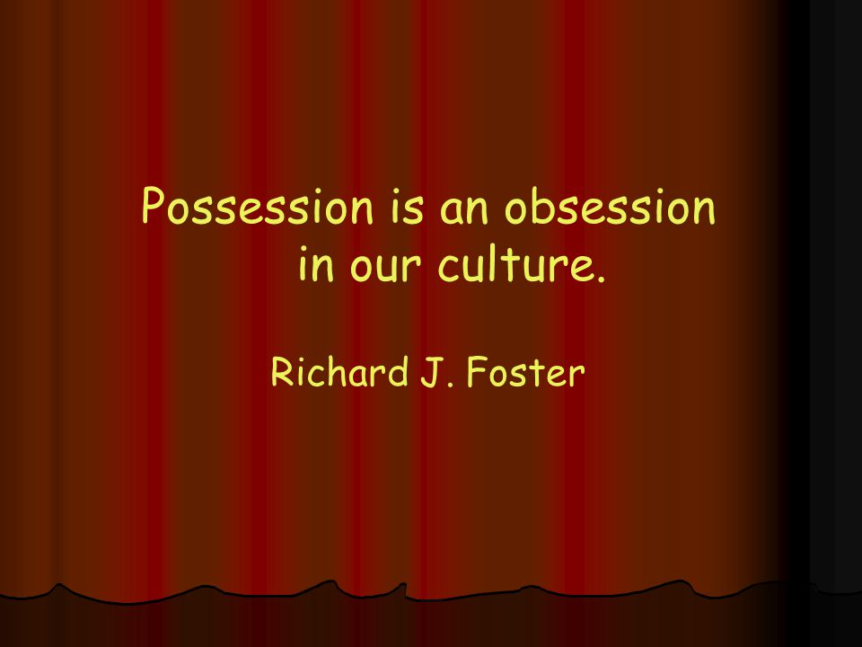 Possession is an obsession in our culture. Richard J. Foster