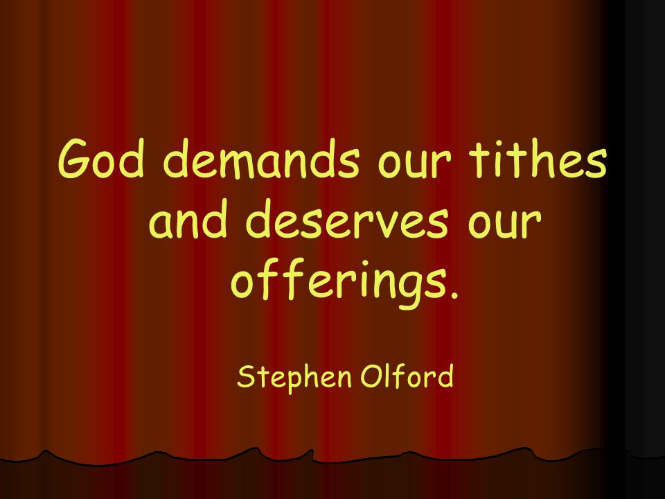 God demands our tithes and deserves our offerings. Stephen Olford
