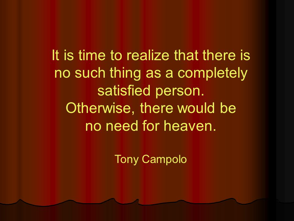 It is time to realize that there is no such thing as a completely satisfied person. Otherwise, there would be no need for heaven. Tony Campolo