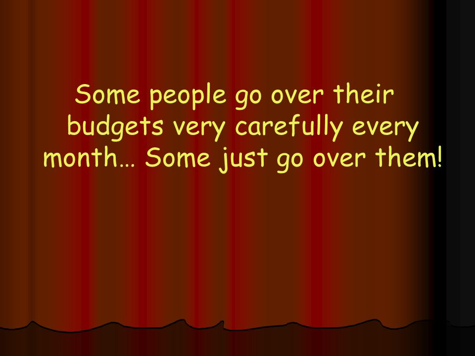 Some people go over their budgets very carefully every month… Some just go over them!
