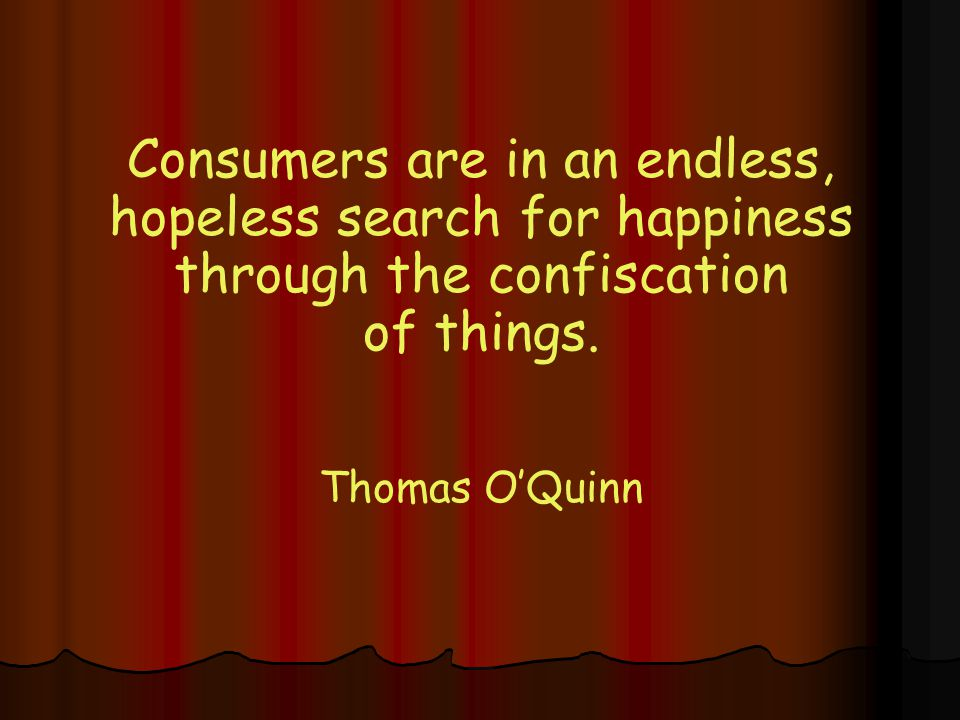 Consumers are in an endless, hopeless search for happiness through the confiscation of things.