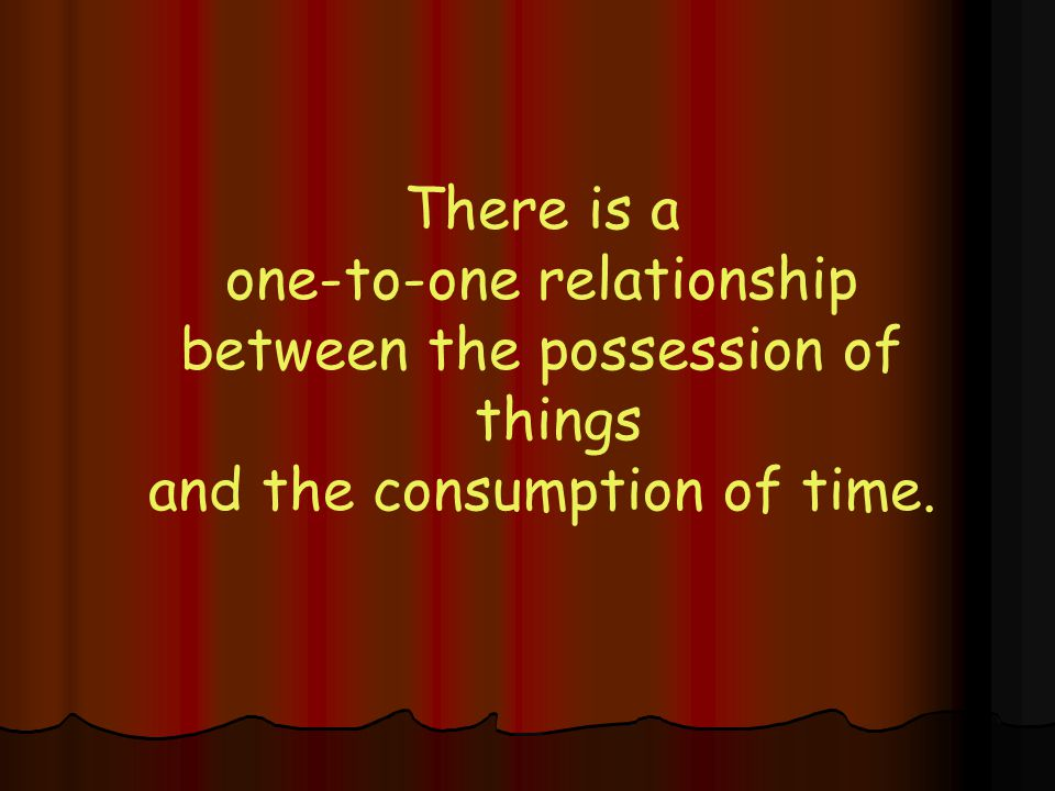 There is a one-to-one relationship between the possession of things and the consumption of time.