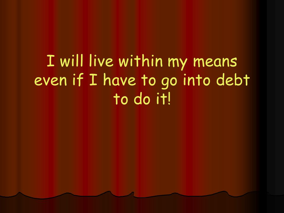 I will live within my means even if I have to go into debt to do it!