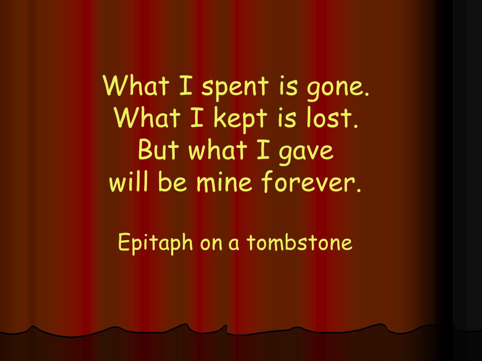 What I spent is gone.What I kept is lost. But what I gave will be mine forever.