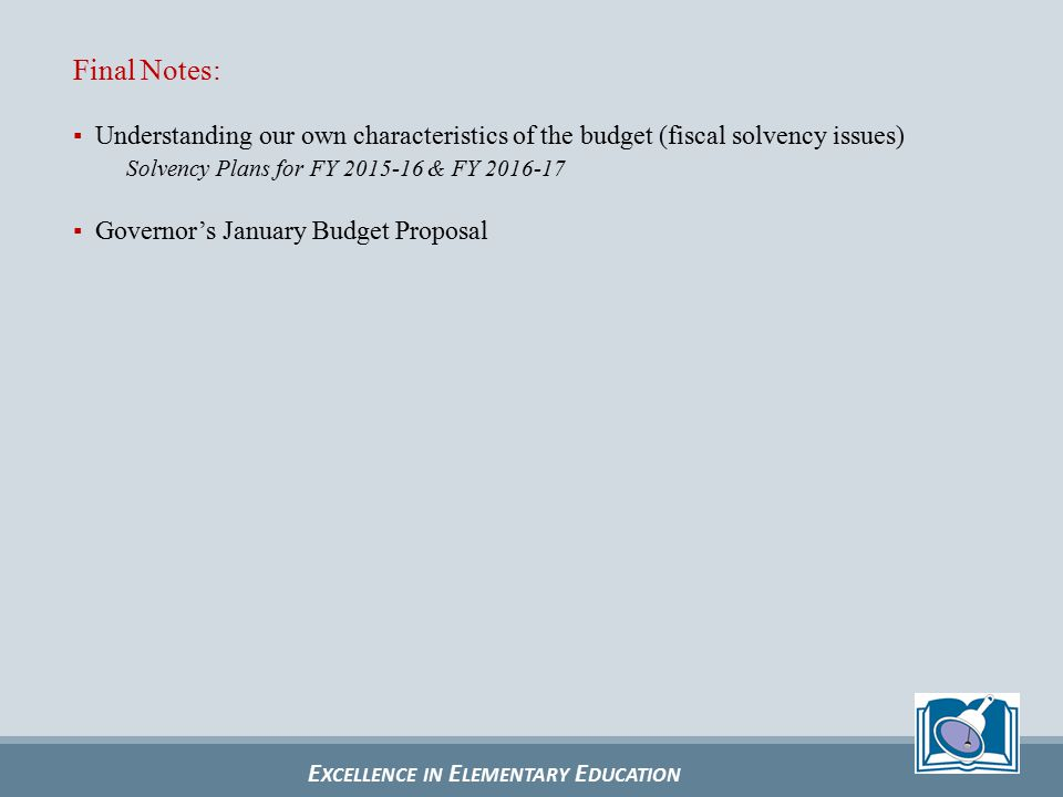 E XCELLENCE IN E LEMENTARY E DUCATION Final Notes: ▪ Understanding our own characteristics of the budget (fiscal solvency issues) Solvency Plans for FY 2015-16 & FY 2016-17 ▪ Governor's January Budget Proposal