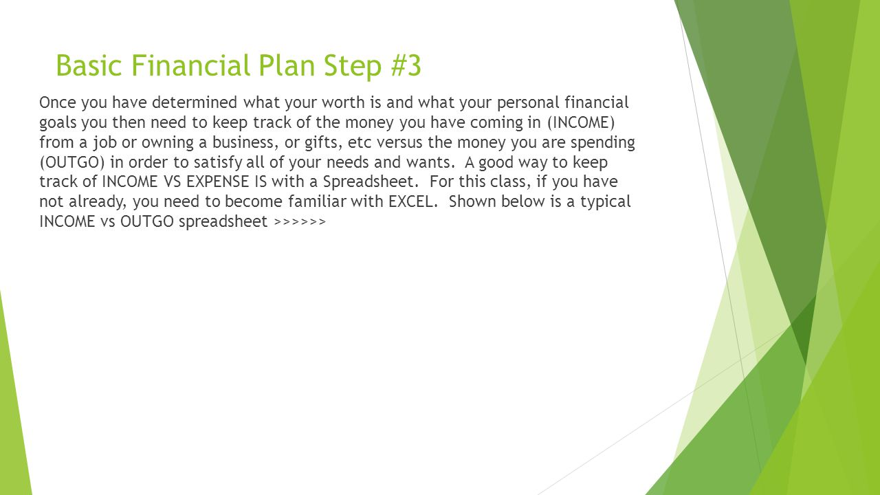 Basic Financial Plan Step #3 Once you have determined what your worth is and what your personal financial goals you then need to keep track of the money you have coming in (INCOME) from a job or owning a business, or gifts, etc versus the money you are spending (OUTGO) in order to satisfy all of your needs and wants.
