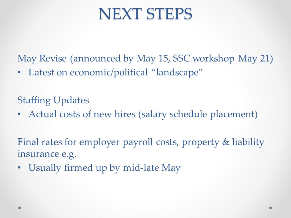 NEXT STEPS May Revise (announced by May 15, SSC workshop May 21) Latest on economic/political landscape Staffing Updates Actual costs of new hires (salary schedule placement) Final rates for employer payroll costs, property & liability insurance e.g.