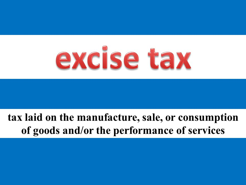 tax laid on the manufacture, sale, or consumption of goods and/or the performance of services