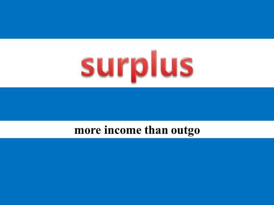 more income than outgo