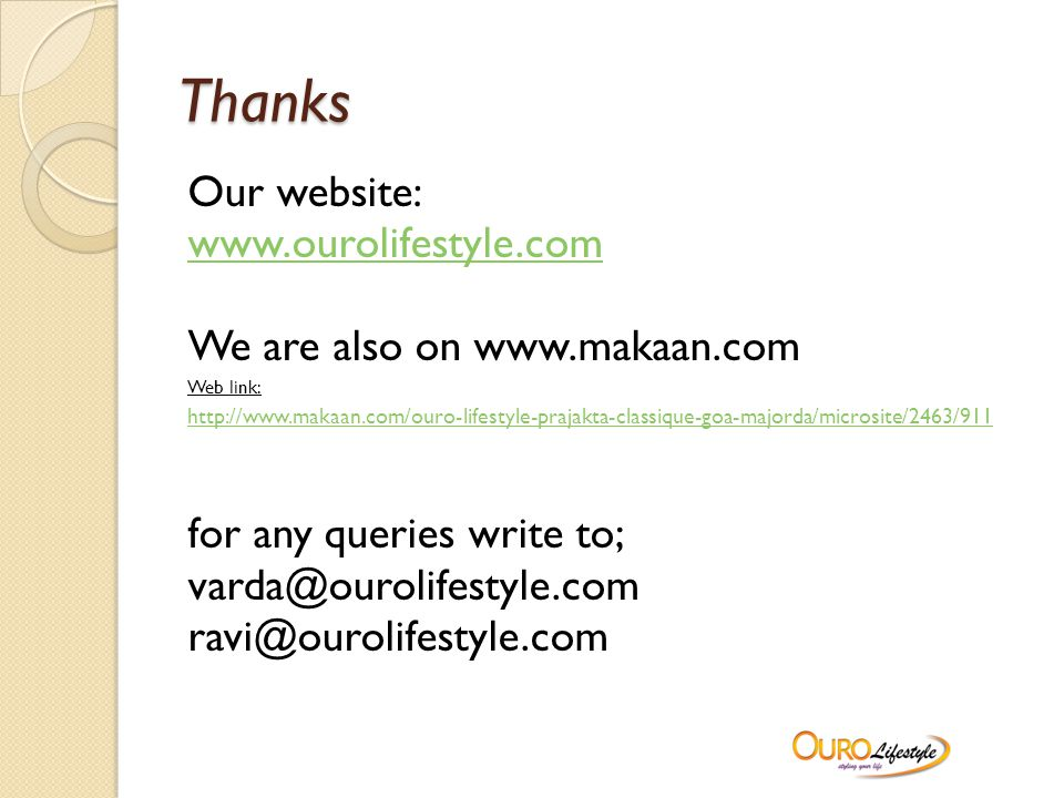 Thanks Our website: www.ourolifestyle.com We are also on www.makaan.com Web link: http://www.makaan.com/ouro-lifestyle-prajakta-classique-goa-majorda/microsite/2463/911 for any queries write to; varda@ourolifestyle.com ravi@ourolifestyle.com