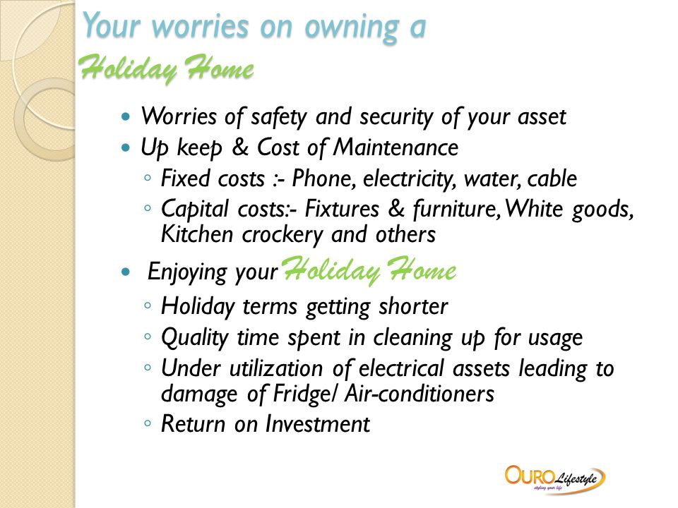 Your worries on owning a Holiday Home Worries of safety and security of your asset Up keep & Cost of Maintenance ◦ Fixed costs :- Phone, electricity, water, cable ◦ Capital costs:- Fixtures & furniture, White goods, Kitchen crockery and others Enjoying your Holiday Home ◦ Holiday terms getting shorter ◦ Quality time spent in cleaning up for usage ◦ Under utilization of electrical assets leading to damage of Fridge/ Air-conditioners ◦ Return on Investment