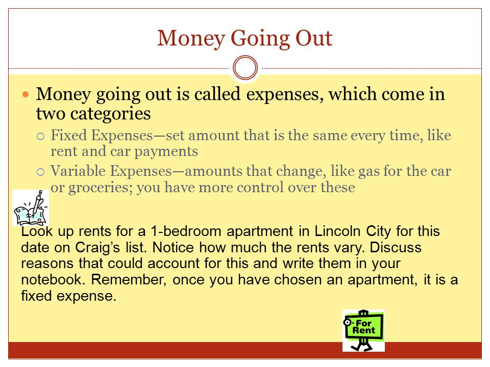 Money Going Out Money going out is called expenses, which come in two categories  Fixed Expenses—set amount that is the same every time, like rent and car payments  Variable Expenses—amounts that change, like gas for the car or groceries; you have more control over these Look up rents for a 1-bedroom apartment in Lincoln City for this date on Craig's list.
