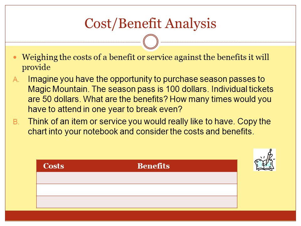 Cost/Benefit Analysis Weighing the costs of a benefit or service against the benefits it will provide A.