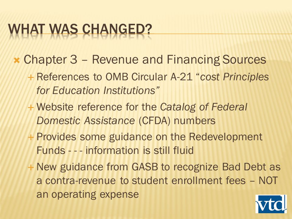  Chapter 3 – Revenue and Financing Sources  References to OMB Circular A-21 cost Principles for Education Institutions  Website reference for the Catalog of Federal Domestic Assistance (CFDA) numbers  Provides some guidance on the Redevelopment Funds - - - information is still fluid  New guidance from GASB to recognize Bad Debt as a contra-revenue to student enrollment fees – NOT an operating expense