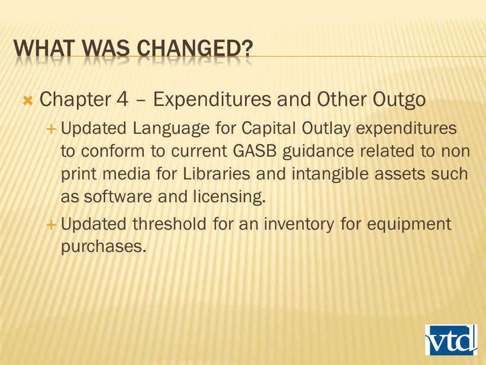  Chapter 4 – Expenditures and Other Outgo  Updated Language for Capital Outlay expenditures to conform to current GASB guidance related to non print media for Libraries and intangible assets such as software and licensing.