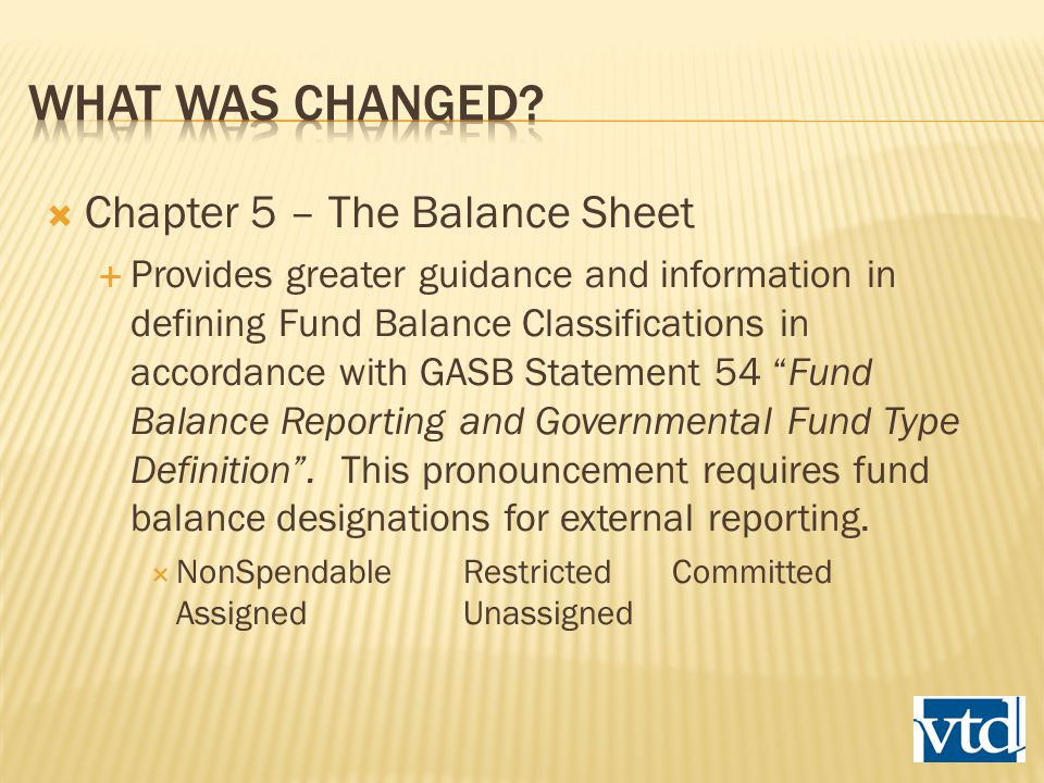  Chapter 5 – The Balance Sheet  Provides greater guidance and information in defining Fund Balance Classifications in accordance with GASB Statement 54 Fund Balance Reporting and Governmental Fund Type Definition .