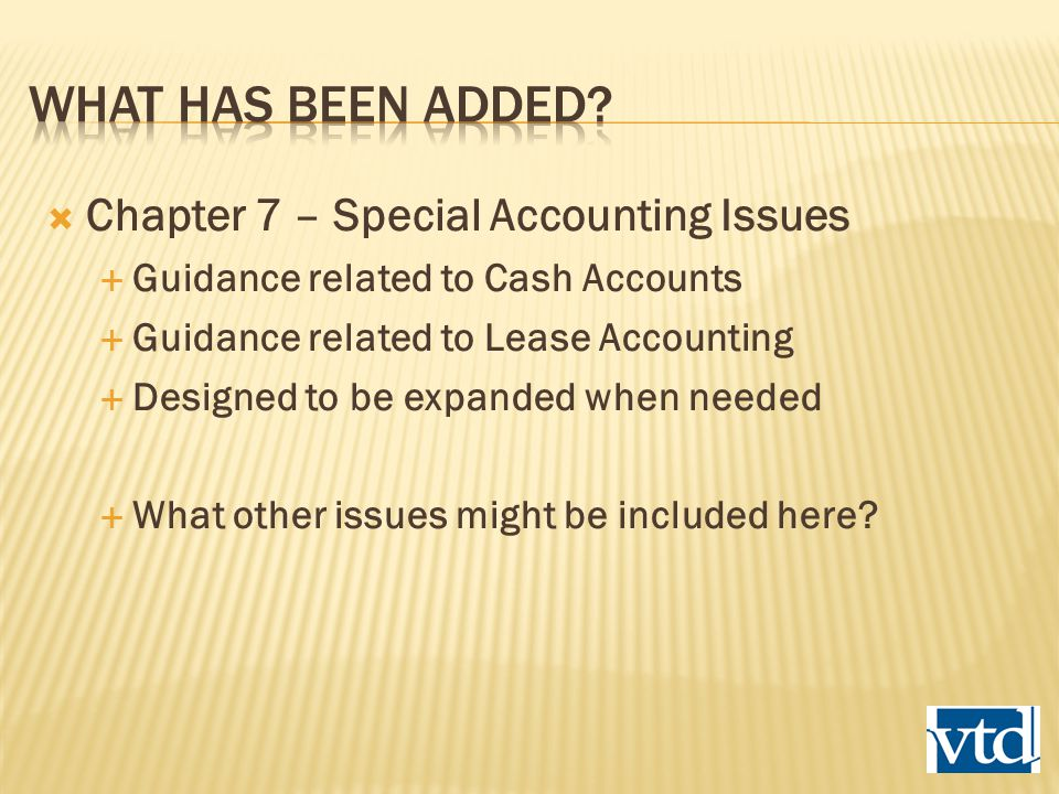  Chapter 7 – Special Accounting Issues  Guidance related to Cash Accounts  Guidance related to Lease Accounting  Designed to be expanded when needed  What other issues might be included here