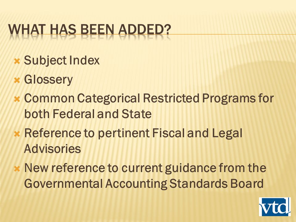  Subject Index  Glossery  Common Categorical Restricted Programs for both Federal and State  Reference to pertinent Fiscal and Legal Advisories  New reference to current guidance from the Governmental Accounting Standards Board