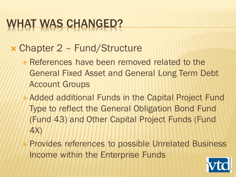 Chapter 2 – Fund/Structure  References have been removed related to the General Fixed Asset and General Long Term Debt Account Groups  Added additional Funds in the Capital Project Fund Type to reflect the General Obligation Bond Fund (Fund 43) and Other Capital Project Funds (Fund 4X)  Provides references to possible Unrelated Business Income within the Enterprise Funds