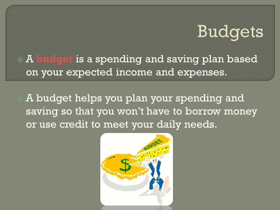 A budget is a spending and saving plan based on your expected income and expenses.