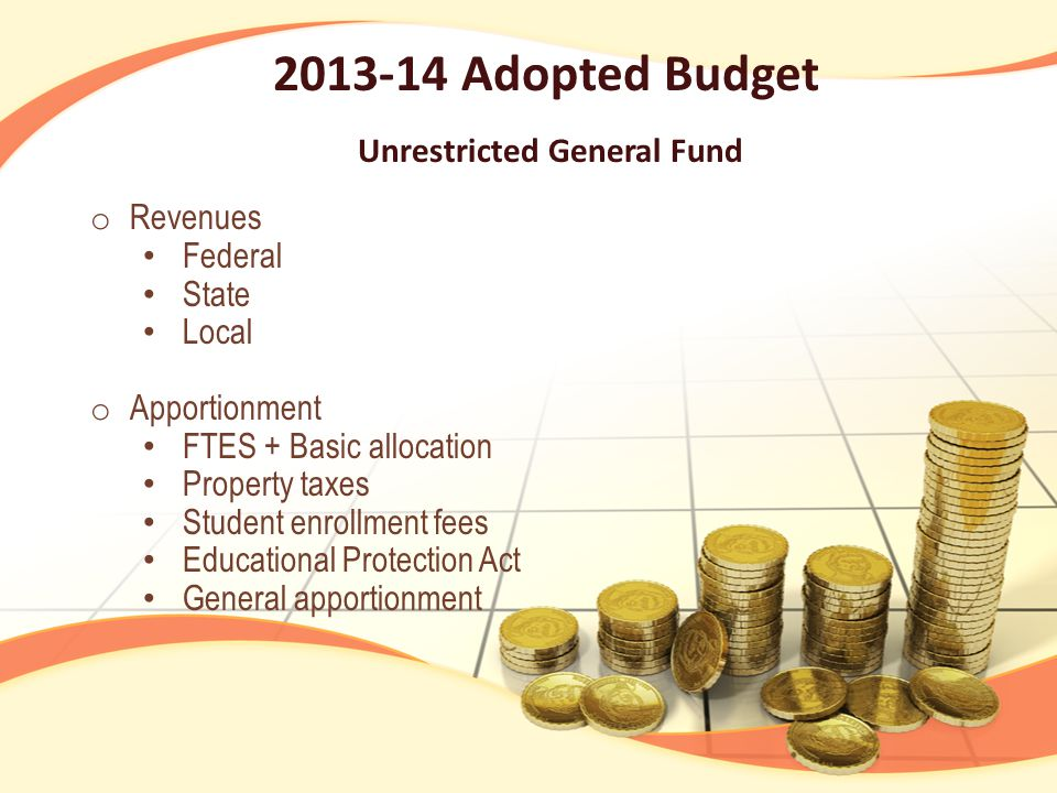 2013-14 Adopted Budget Unrestricted General Fund o Revenues Federal State Local o Apportionment FTES + Basic allocation Property taxes Student enrollment fees Educational Protection Act General apportionment