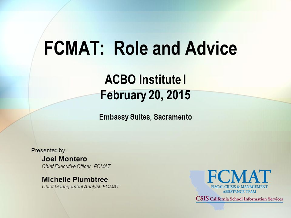 FCMAT: Role and Advice ACBO Institute I February 20, 2015 Embassy Suites, Sacramento Presented by: Joel Montero Chief Executive Officer, FCMAT Michelle Plumbtree Chief Management Analyst.