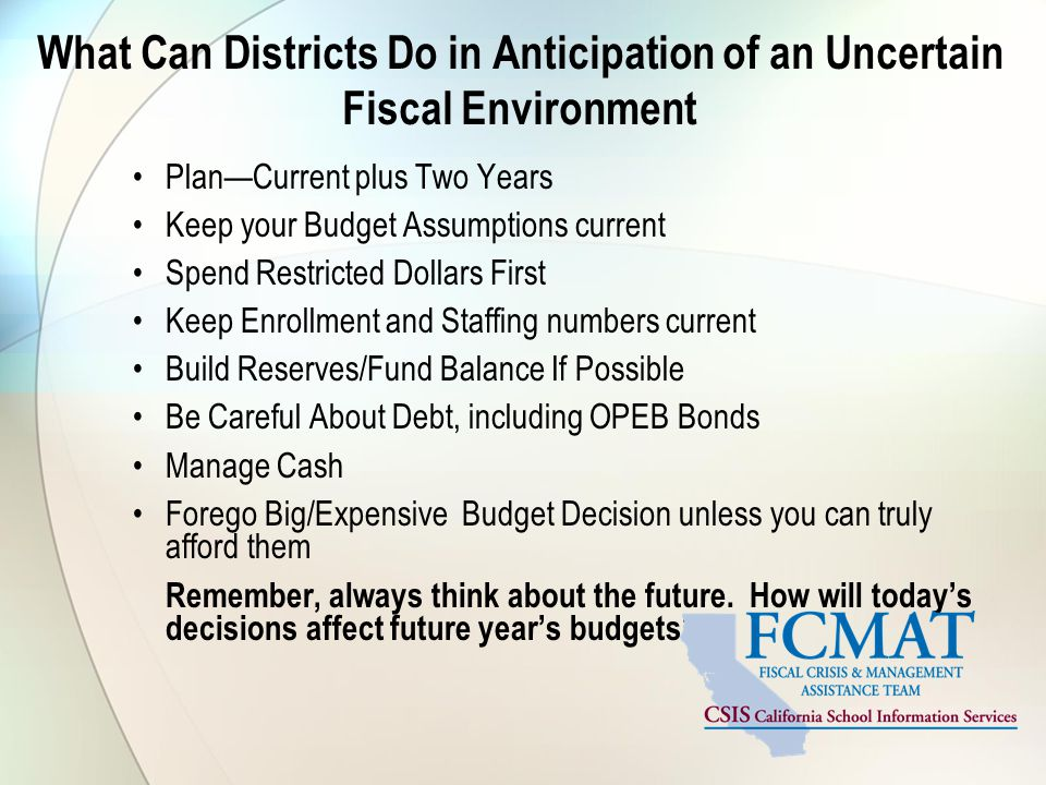 What Can Districts Do in Anticipation of an Uncertain Fiscal Environment Plan—Current plus Two Years Keep your Budget Assumptions current Spend Restricted Dollars First Keep Enrollment and Staffing numbers current Build Reserves/Fund Balance If Possible Be Careful About Debt, including OPEB Bonds Manage Cash Forego Big/Expensive Budget Decision unless you can truly afford them Remember, always think about the future.