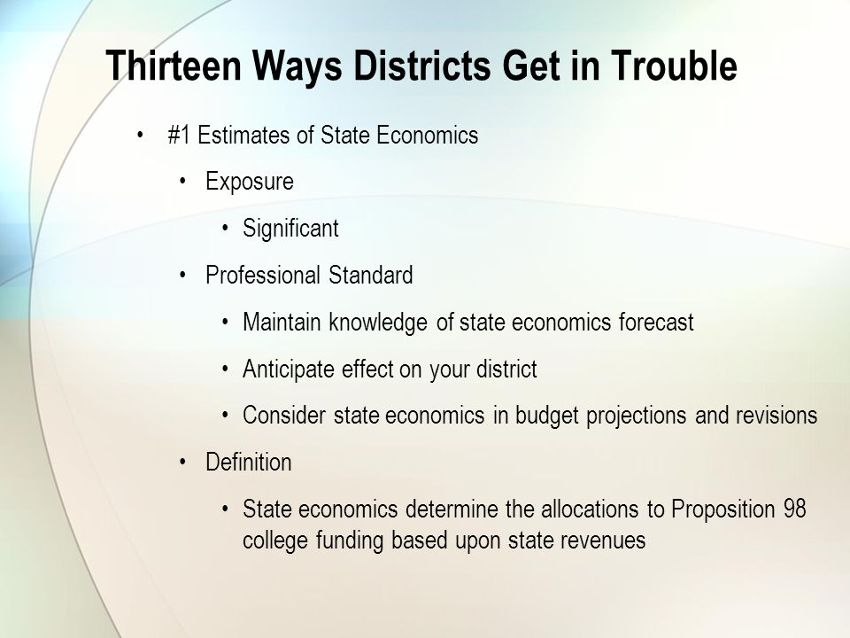 Thirteen Ways Districts Get in Trouble #1 Estimates of State Economics Exposure Significant Professional Standard Maintain knowledge of state economics forecast Anticipate effect on your district Consider state economics in budget projections and revisions Definition State economics determine the allocations to Proposition 98 college funding based upon state revenues