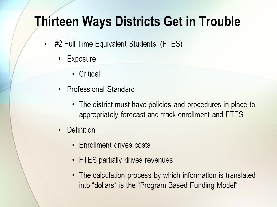 Thirteen Ways Districts Get in Trouble #2 Full Time Equivalent Students (FTES) Exposure Critical Professional Standard The district must have policies and procedures in place to appropriately forecast and track enrollment and FTES Definition Enrollment drives costs FTES partially drives revenues The calculation process by which information is translated into dollars is the Program Based Funding Model