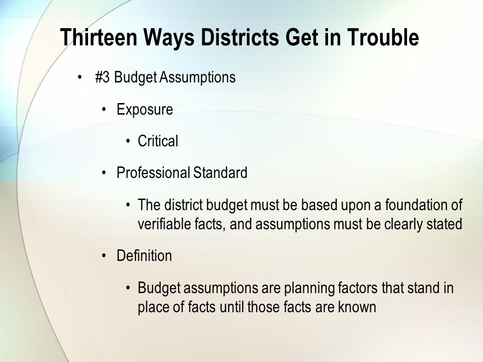 Thirteen Ways Districts Get in Trouble #3 Budget Assumptions Exposure Critical Professional Standard The district budget must be based upon a foundation of verifiable facts, and assumptions must be clearly stated Definition Budget assumptions are planning factors that stand in place of facts until those facts are known