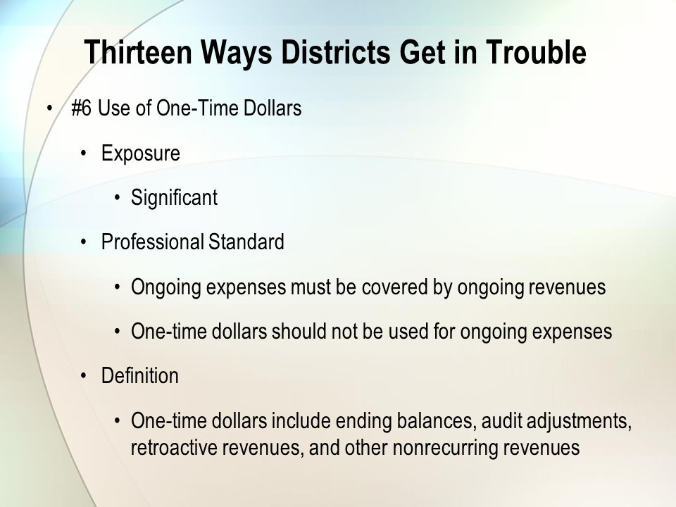 Thirteen Ways Districts Get in Trouble #6 Use of One-Time Dollars Exposure Significant Professional Standard Ongoing expenses must be covered by ongoing revenues One-time dollars should not be used for ongoing expenses Definition One-time dollars include ending balances, audit adjustments, retroactive revenues, and other nonrecurring revenues