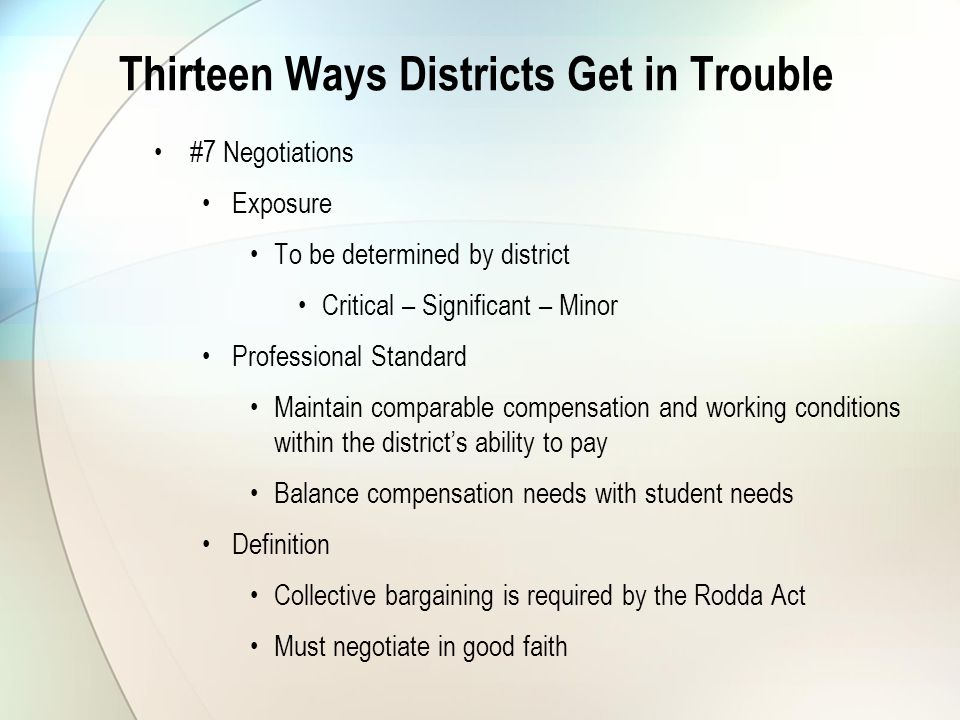 Thirteen Ways Districts Get in Trouble #7 Negotiations Exposure To be determined by district Critical – Significant – Minor Professional Standard Maintain comparable compensation and working conditions within the district's ability to pay Balance compensation needs with student needs Definition Collective bargaining is required by the Rodda Act Must negotiate in good faith